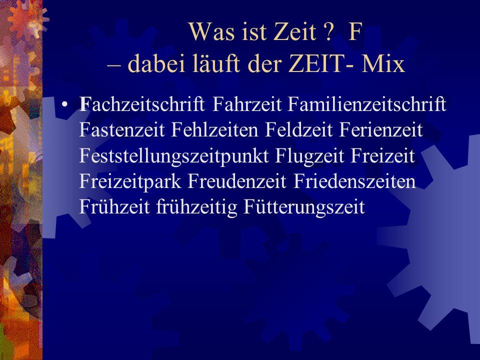 Was ist Zeit ? F – dabei läuft der ZEIT- Mix Fachzeitschrift Fahrzeit Familienzeitschrift Fastenzeit Fehlzeiten Feldzeit Ferienzeit Feststellungszeitp
