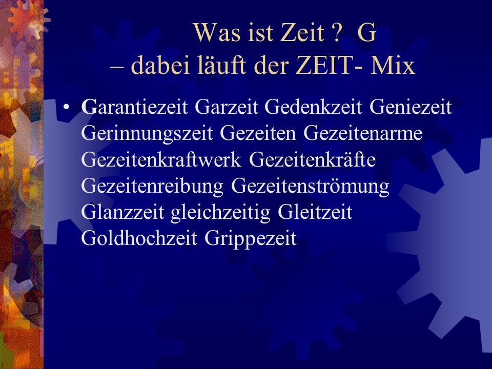 Was ist Zeit ? G – dabei läuft der ZEIT- Mix Garantiezeit Garzeit Gedenkzeit Geniezeit Gerinnungszeit Gezeiten Gezeitenarme Gezeitenkraftwerk Gezeiten