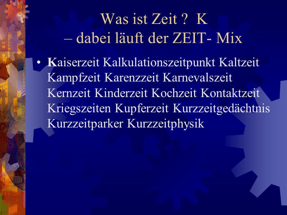 Was ist Zeit ? K – dabei läuft der ZEIT- Mix Kaiserzeit Kalkulationszeitpunkt Kaltzeit Kampfzeit Karenzzeit Karnevalszeit Kernzeit Kinderzeit Kochzeit