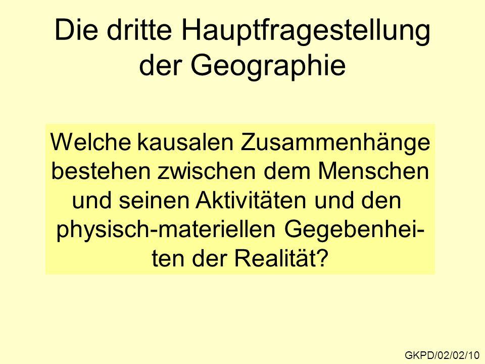Die dritte Hauptfragestellung der Geographie GKPD/02/02/10 Welche kausalen Zusammenhänge bestehen zwischen dem Menschen und seinen Aktivitäten und den