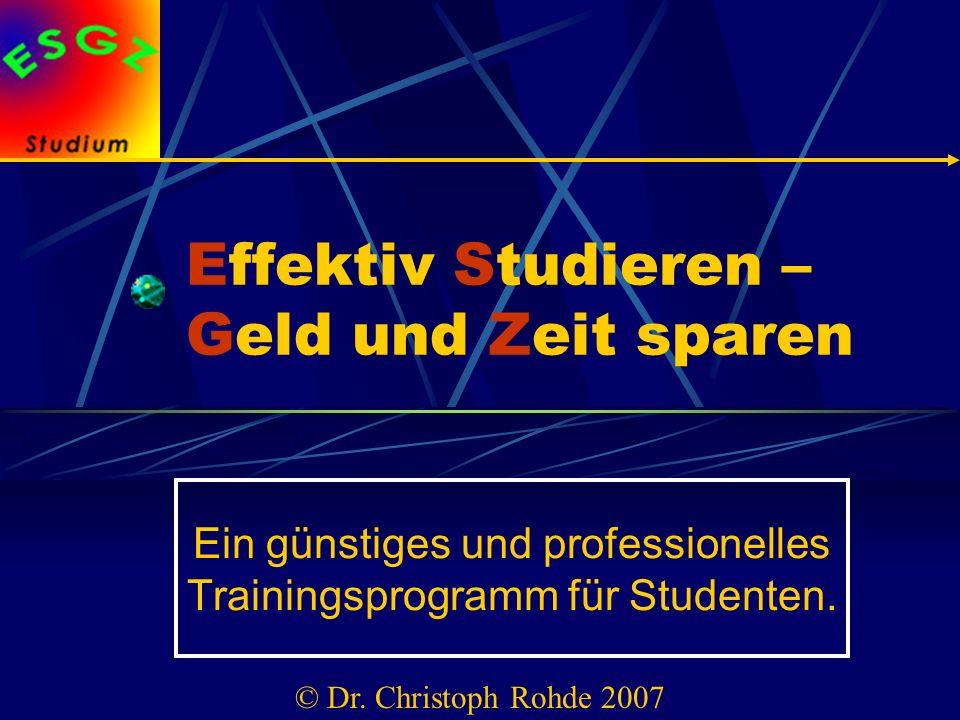 Effektiv Studieren – Geld und Zeit sparen Ein günstiges und professionelles Trainingsprogramm für Studenten. © Dr. Christoph Rohde 2007