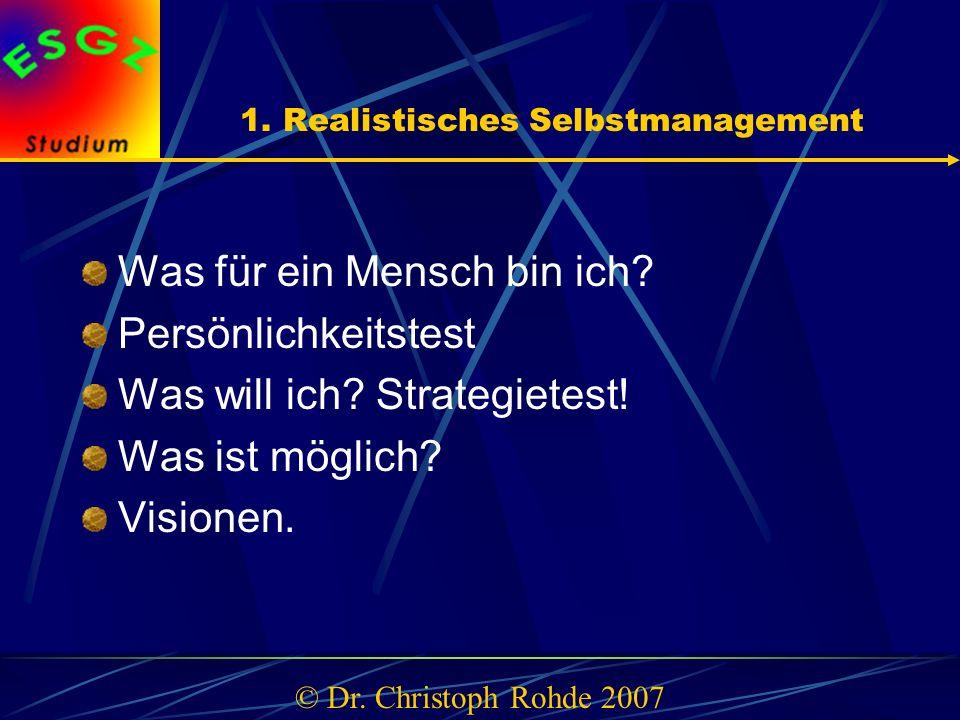 1. Realistisches Selbstmanagement Was für ein Mensch bin ich? Persönlichkeitstest Was will ich? Strategietest! Was ist möglich? Visionen. © Dr. Christ