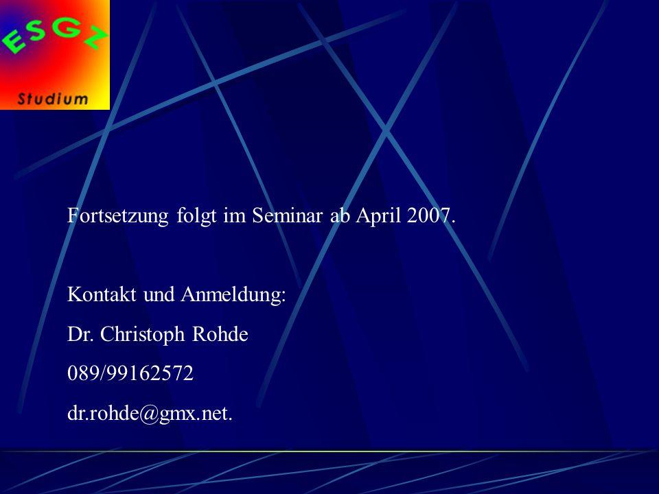 Fortsetzung folgt im Seminar ab April 2007. Kontakt und Anmeldung: Dr. Christoph Rohde 089/99162572 dr.rohde@gmx.net.