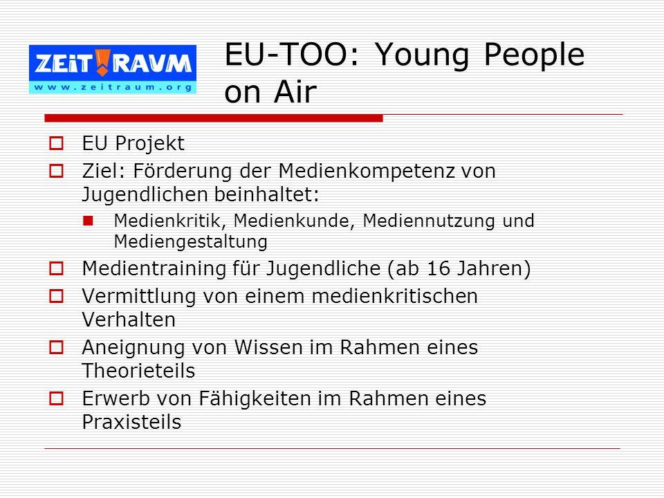 EU-TOO: Young People on Air EU Projekt Ziel: Förderung der Medienkompetenz von Jugendlichen beinhaltet: Medienkritik, Medienkunde, Mediennutzung und M