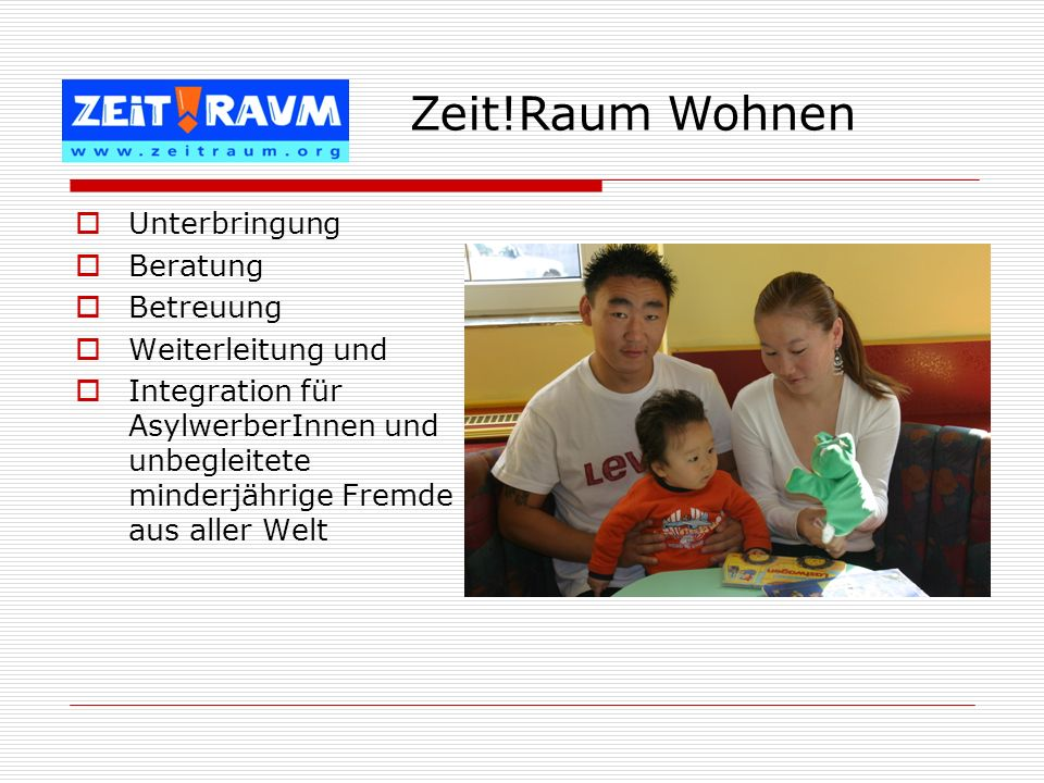 Unterbringung Beratung Betreuung Weiterleitung und Integration für AsylwerberInnen und unbegleitete minderjährige Fremde aus aller Welt Zeit!Raum Wohn