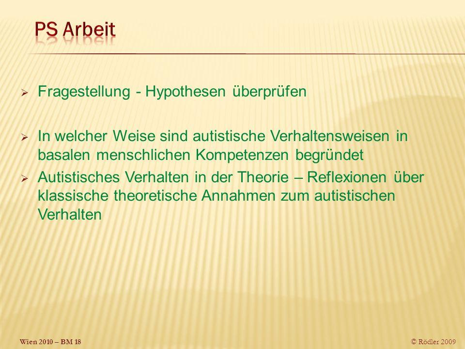 Wien 2010 – BM 18 © Rödler 2009 Fragestellung - Hypothesen überprüfen In welcher Weise sind autistische Verhaltensweisen in basalen menschlichen Kompetenzen begründet Autistisches Verhalten in der Theorie – Reflexionen über klassische theoretische Annahmen zum autistischen Verhalten
