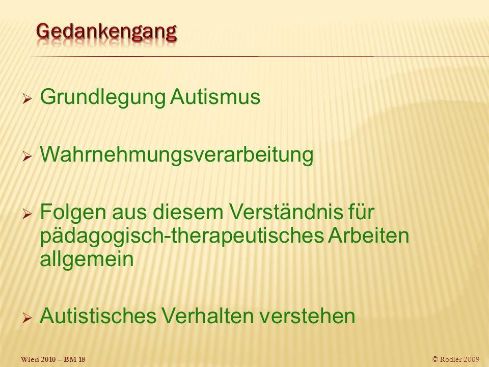 Wien 2010 – BM 18 © Rödler 2009 Grundlegung Autismus Wahrnehmungsverarbeitung Folgen aus diesem Verständnis für pädagogisch-therapeutisches Arbeiten allgemein Autistisches Verhalten verstehen