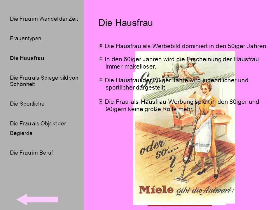 Die Hausfrau Die Hausfrau als Werbebild dominiert in den 50iger Jahren. Die Frau im Wandel der Zeit Frauentypen Die Hausfrau Die Frau als Spiegelbild