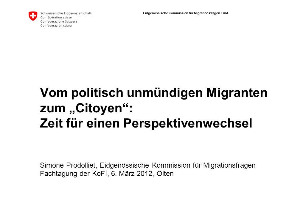 Eidgenössische Kommission für Migrationsfragen EKM Vom politisch unmündigen Migranten zum Citoyen: Zeit für einen Perspektivenwechsel Simone Prodollie