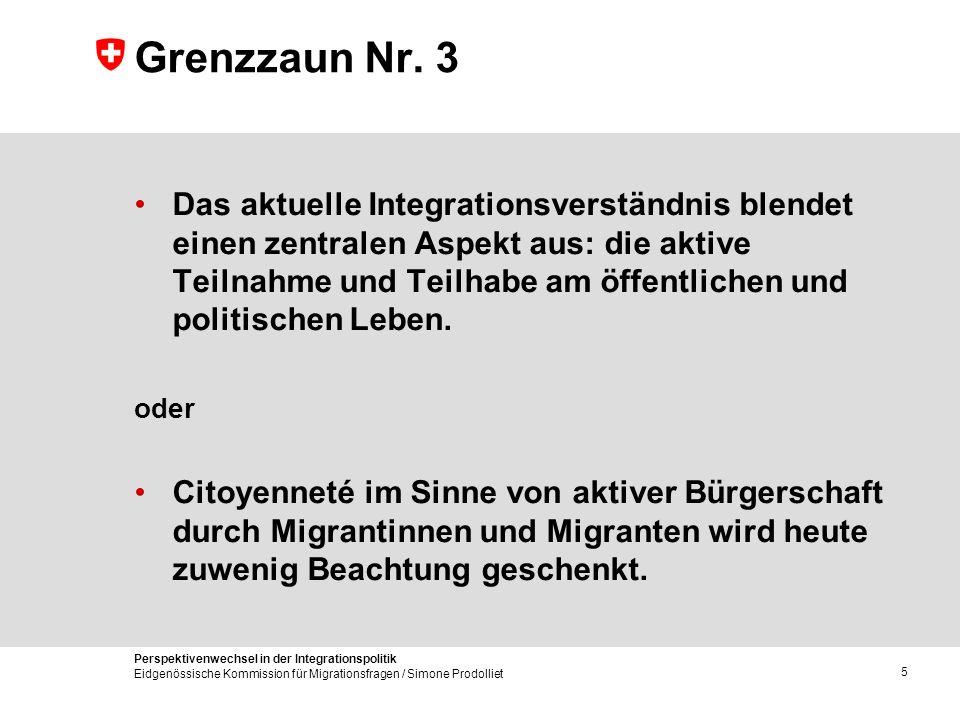 Perspektivenwechsel in der Integrationspolitik Eidgenössische Kommission für Migrationsfragen / Simone Prodolliet 5 Grenzzaun Nr. 3 Das aktuelle Integ
