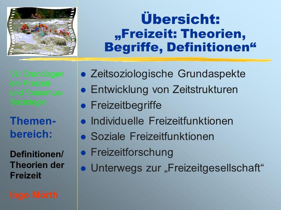 VU Grundlagen der Freizeit- und Tourismus- Soziologie Themen- bereich: Definitionen/ Theorien der Freizeit Ingo Mörth Übersicht: Freizeit: Theorien, B