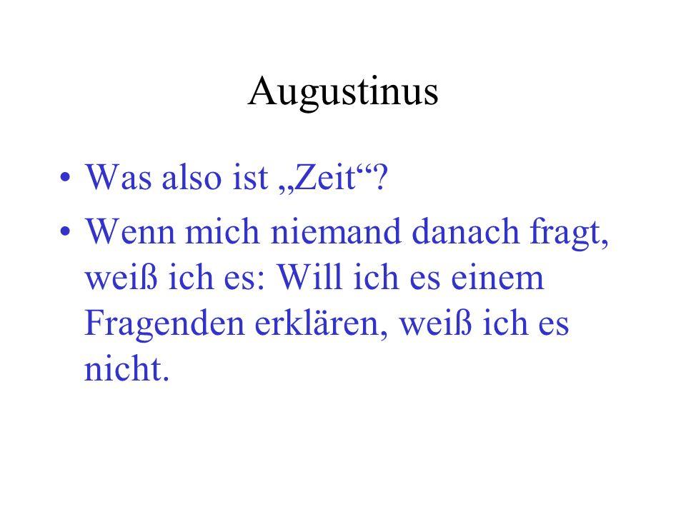 Augustinus Was also ist Zeit? Wenn mich niemand danach fragt, weiß ich es: Will ich es einem Fragenden erklären, weiß ich es nicht.