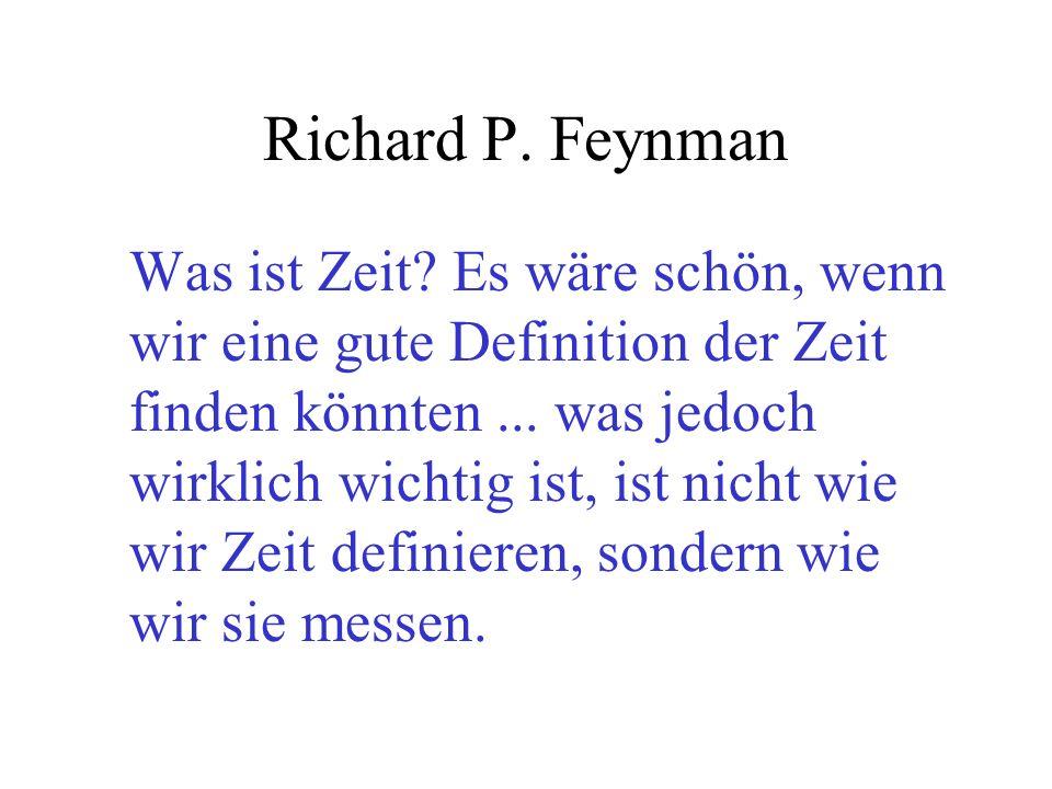 Richard P. Feynman Was ist Zeit? Es wäre schön, wenn wir eine gute Definition der Zeit finden könnten... was jedoch wirklich wichtig ist, ist nicht wi