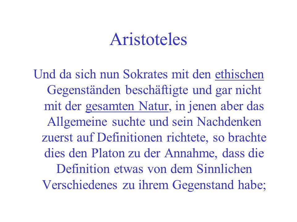 Aristoteles Und da sich nun Sokrates mit den ethischen Gegenständen beschäftigte und gar nicht mit der gesamten Natur, in jenen aber das Allgemeine suchte und sein Nachdenken zuerst auf Definitionen richtete, so brachte dies den Platon zu der Annahme, dass die Definition etwas von dem Sinnlichen Verschiedenes zu ihrem Gegenstand habe;