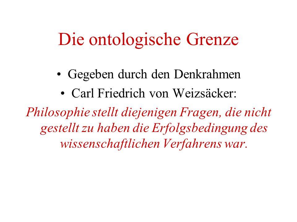 Die ontologische Grenze Gegeben durch den Denkrahmen Carl Friedrich von Weizsäcker: Philosophie stellt diejenigen Fragen, die nicht gestellt zu haben die Erfolgsbedingung des wissenschaftlichen Verfahrens war.