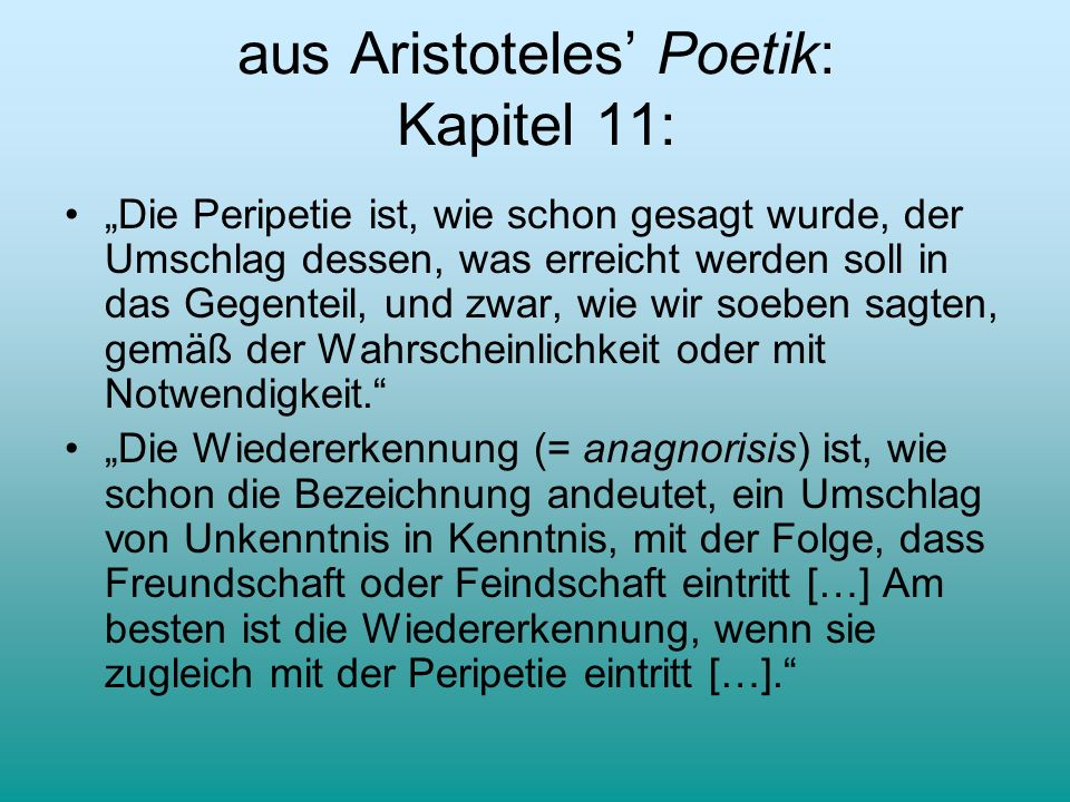 aus Aristoteles Poetik: Kapitel 11: Die Peripetie ist, wie schon gesagt wurde, der Umschlag dessen, was erreicht werden soll in das Gegenteil, und zwa