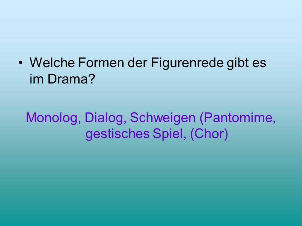 Welche Formen der Figurenrede gibt es im Drama? Monolog, Dialog, Schweigen (Pantomime, gestisches Spiel, (Chor)