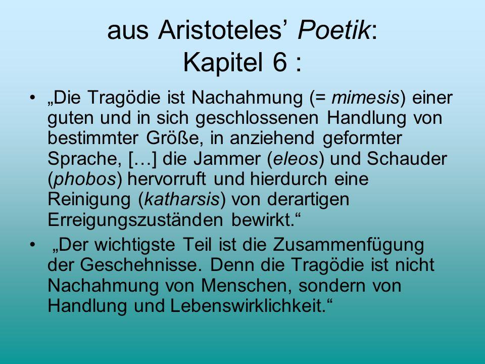 aus Aristoteles Poetik: Kapitel 6 : Die Tragödie ist Nachahmung (= mimesis) einer guten und in sich geschlossenen Handlung von bestimmter Größe, in an