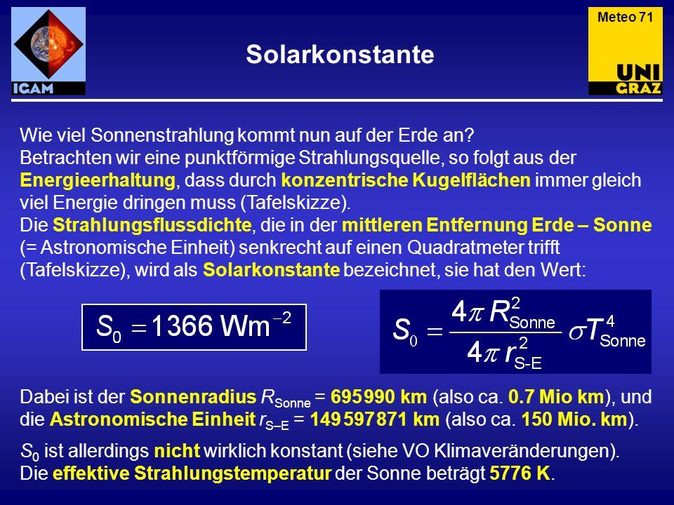 Solarkonstante Meteo 71 Wie viel Sonnenstrahlung kommt nun auf der Erde an? Betrachten wir eine punktförmige Strahlungsquelle, so folgt aus der Energi