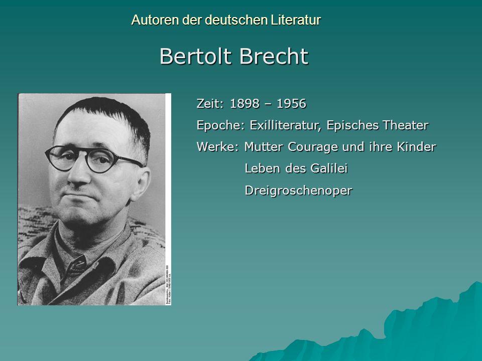 Autoren der deutschen Literatur Bertolt Brecht Zeit: 1898 – 1956 Epoche: Exilliteratur, Episches Theater Werke: Mutter Courage und ihre Kinder Leben d