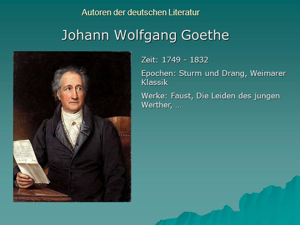 Autoren der deutschen Literatur Johann Wolfgang Goethe Zeit: 1749 - 1832 Epochen: Sturm und Drang, Weimarer Klassik Werke: Faust, Die Leiden des junge