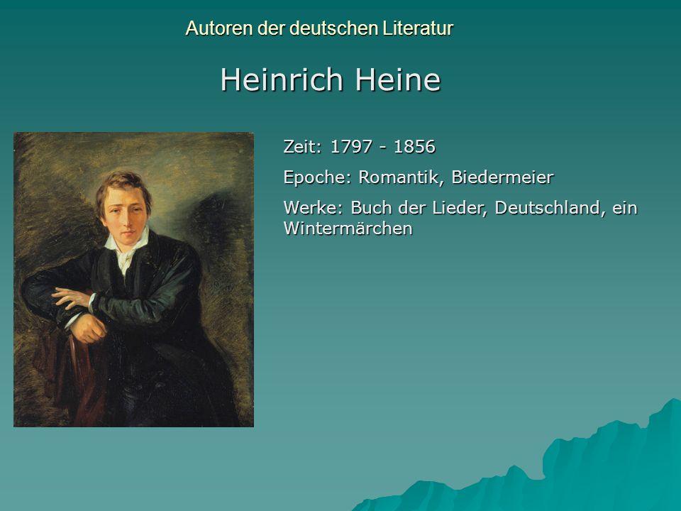 Autoren der deutschen Literatur Heinrich Heine Zeit: 1797 - 1856 Epoche: Romantik, Biedermeier Werke: Buch der Lieder, Deutschland, ein Wintermärchen