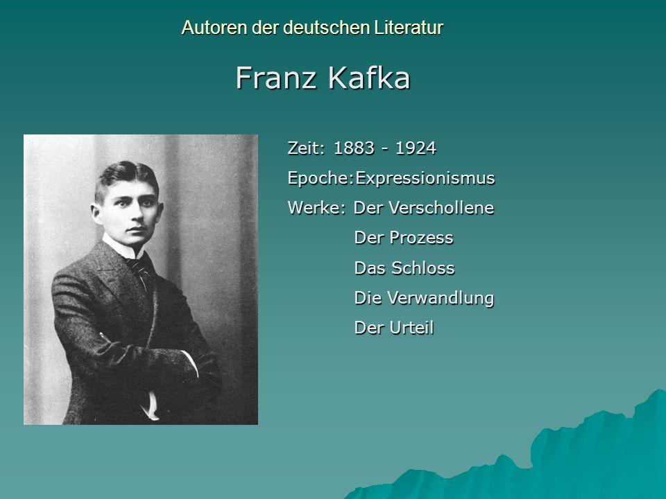 Autoren der deutschen Literatur Franz Kafka Zeit: 1883 - 1924 Epoche:Expressionismus Werke: Der Verschollene Der Prozess Das Schloss Die Verwandlung D