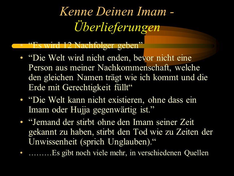 Kenne Deinen Imam - Überlieferungen Es wird 12 Nachfolger geben Die Welt wird nicht enden, bevor nicht eine Person aus meiner Nachkommenschaft, welche den gleichen Namen trägt wie ich kommt und die Erde mit Gerechtigkeit füllt Die Welt kann nicht existieren, ohne dass ein Imam oder Hujja gegenwärtig ist.