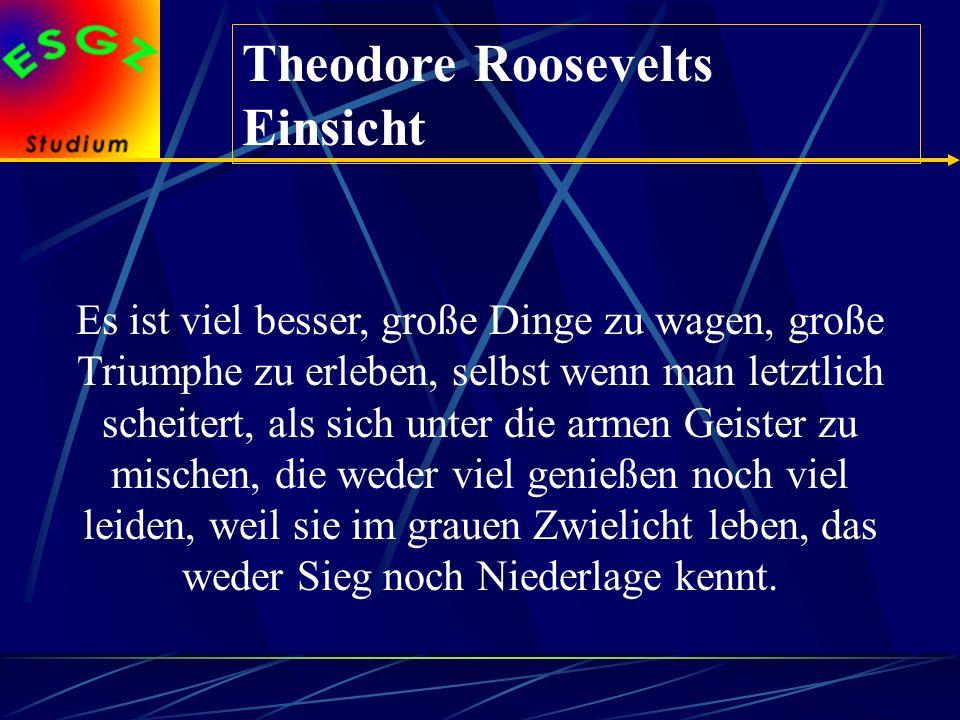 Theodore Roosevelts Einsicht Es ist viel besser, große Dinge zu wagen, große Triumphe zu erleben, selbst wenn man letztlich scheitert, als sich unter die armen Geister zu mischen, die weder viel genießen noch viel leiden, weil sie im grauen Zwielicht leben, das weder Sieg noch Niederlage kennt.