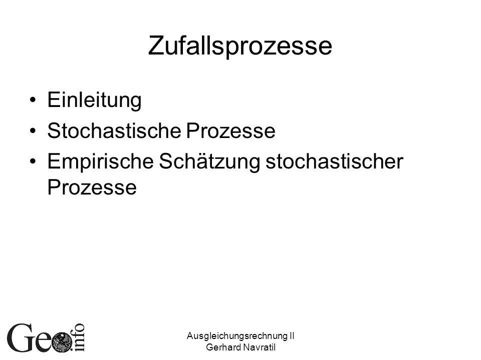 Ausgleichungsrechnung II Gerhard Navratil Zufallsprozesse Einleitung Stochastische Prozesse Empirische Schätzung stochastischer Prozesse