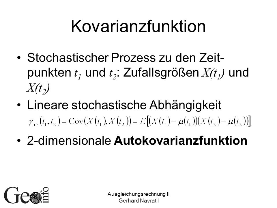 Ausgleichungsrechnung II Gerhard Navratil Kovarianzfunktion Stochastischer Prozess zu den Zeit- punkten t 1 und t 2 : Zufallsgrößen X(t 1 ) und X(t 2