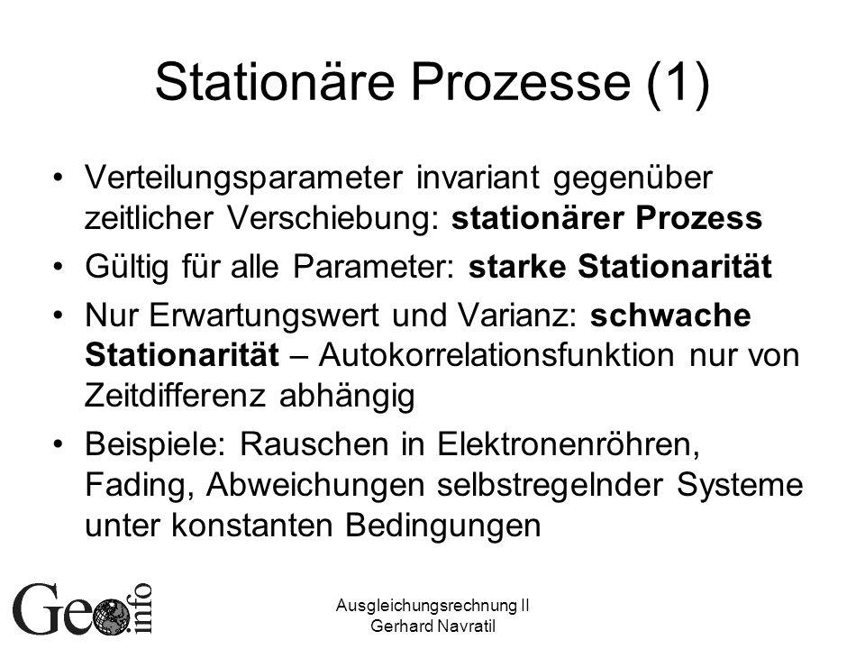 Ausgleichungsrechnung II Gerhard Navratil Stationäre Prozesse (1) Verteilungsparameter invariant gegenüber zeitlicher Verschiebung: stationärer Prozes