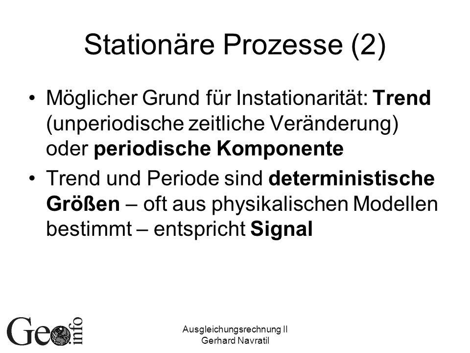 Ausgleichungsrechnung II Gerhard Navratil Stationäre Prozesse (2) Möglicher Grund für Instationarität: Trend (unperiodische zeitliche Veränderung) ode