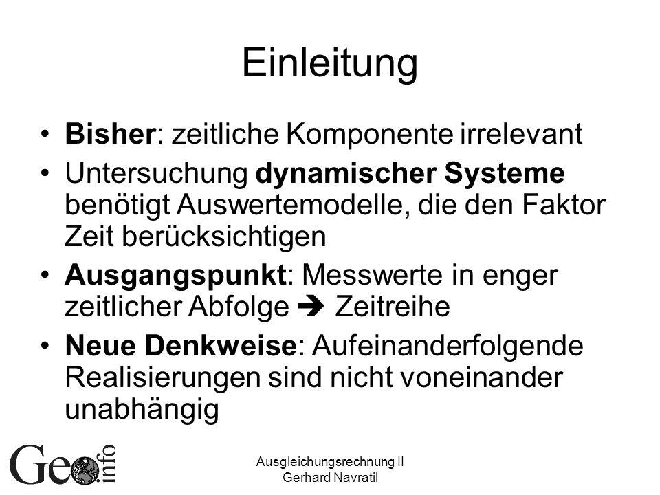 Ausgleichungsrechnung II Gerhard Navratil Einleitung Bisher: zeitliche Komponente irrelevant Untersuchung dynamischer Systeme benötigt Auswertemodelle