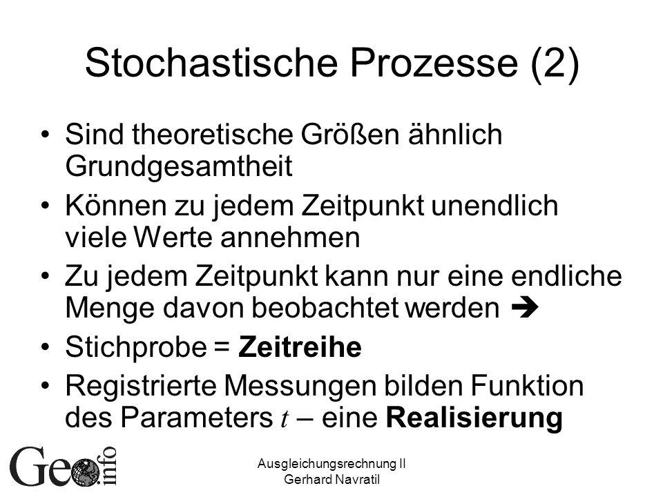 Ausgleichungsrechnung II Gerhard Navratil Stochastische Prozesse (3) Mehrere Messwerte je Zeitpunkt: verschiedene Realisierungen Gesamtheit der Zeitreihen: Menge aller Realisierungen In der Praxis notwendig: Konstante Schrittweite t Fehlende Daten: Interpolation Sinnvolle Aussagen: große Anzahl von Realisierungen (>50)