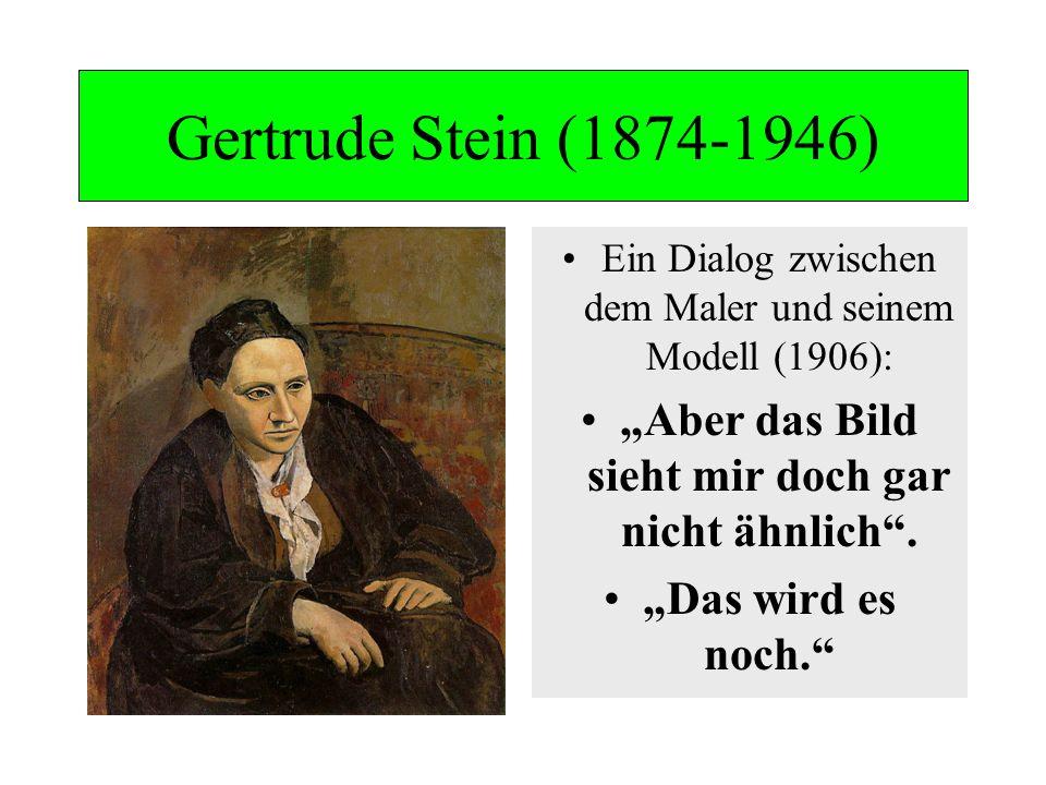 Gertrude Stein (1874-1946) Ein Dialog zwischen dem Maler und seinem Modell (1906): Aber das Bild sieht mir doch gar nicht ähnlich. Das wird es noch.