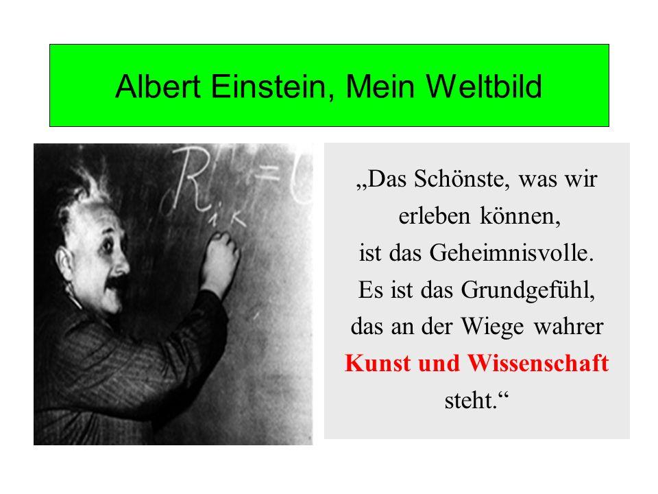 Albert Einstein, Mein Weltbild Das Schönste, was wir erleben können, ist das Geheimnisvolle. Es ist das Grundgefühl, das an der Wiege wahrer Kunst und