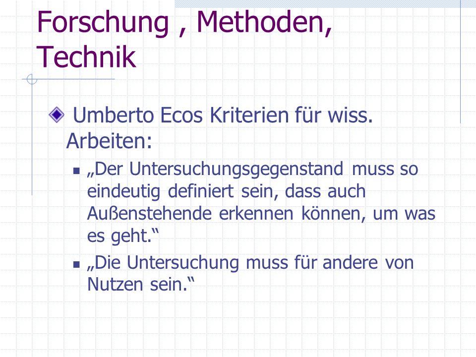 Forschung, Methoden, Technik Umberto Ecos Kriterien für wiss. Arbeiten: Der Untersuchungsgegenstand muss so eindeutig definiert sein, dass auch Außens