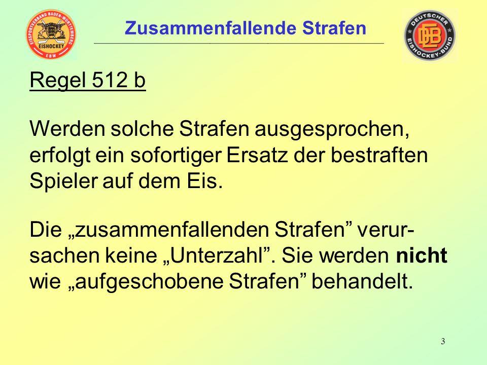 3 Zusammenfallende Strafen Regel 512 b Werden solche Strafen ausgesprochen, erfolgt ein sofortiger Ersatz der bestraften Spieler auf dem Eis.