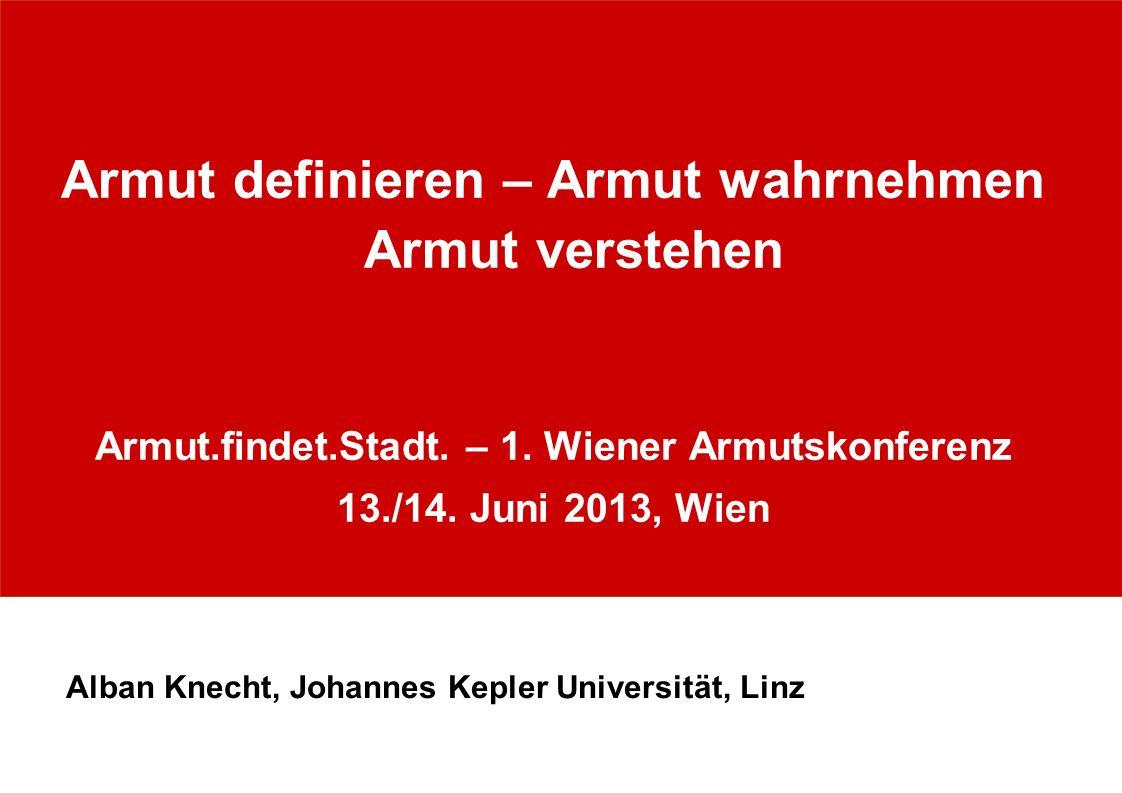 Armut definieren – Armut wahrnehmen Armut verstehen Armut.findet.Stadt. – 1. Wiener Armutskonferenz 13./14. Juni 2013, Wien Alban Knecht, Johannes Kep