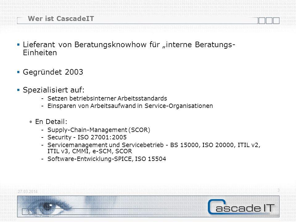 27.03.2014 3 Wer ist CascadeIT Lieferant von Beratungsknowhow für interne Beratungs- Einheiten Gegründet 2003 Spezialisiert auf: -Setzen betriebsinterner Arbeitsstandards -Einsparen von Arbeitsaufwand in Service-Organisationen En Detail: -Supply-Chain-Management (SCOR) -Security - ISO 27001:2005 -Servicemanagement und Servicebetrieb - BS 15000, ISO 20000, ITIL v2, ITIL v3, CMMI, e-SCM, SCOR -Software-Entwicklung-SPICE, ISO 15504