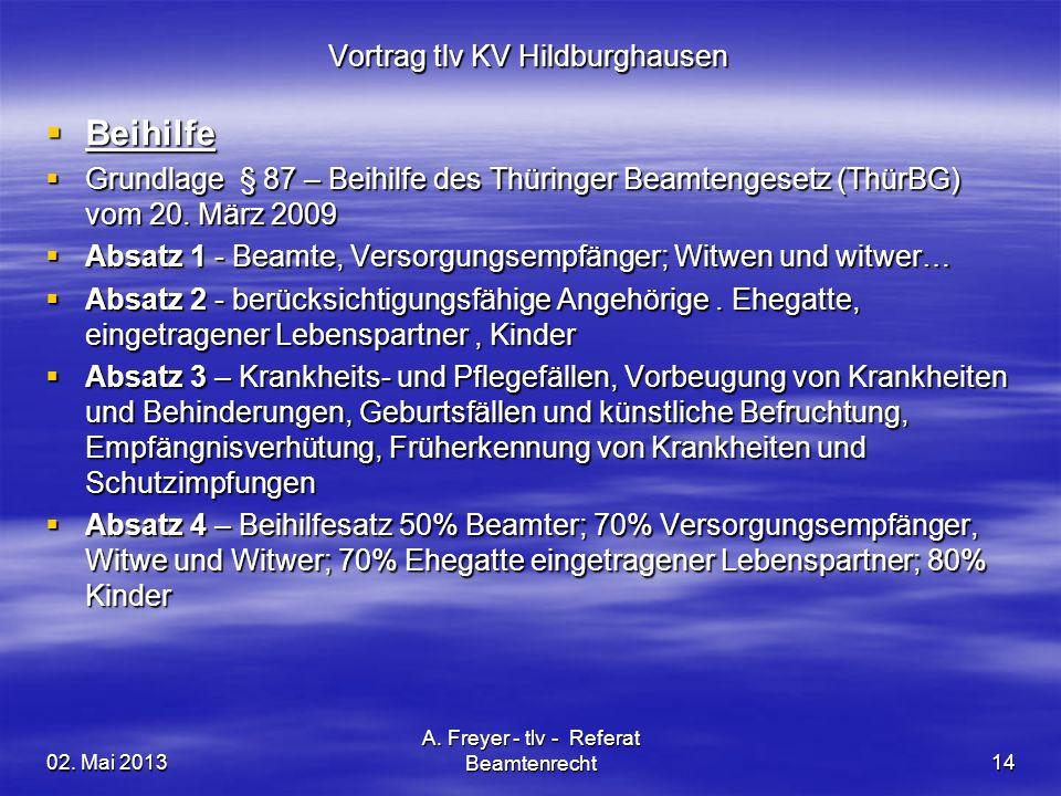 02. Mai 2013 A. Freyer - tlv - Referat Beamtenrecht14 Vortrag tlv KV Hildburghausen Beihilfe Beihilfe Grundlage § 87 – Beihilfe des Thüringer Beamteng