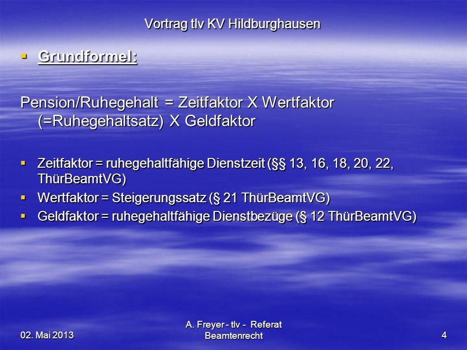 02. Mai 2013 A. Freyer - tlv - Referat Beamtenrecht4 Vortrag tlv KV Hildburghausen Grundformel: Grundformel: Pension/Ruhegehalt = Zeitfaktor X Wertfak