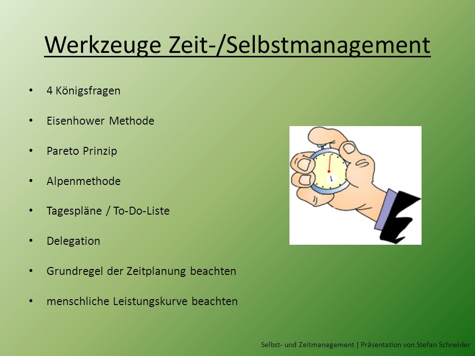 Werkzeuge Zeit-/Selbstmanagement 4 Königsfragen Eisenhower Methode Pareto Prinzip Alpenmethode Tagespläne / To-Do-Liste Delegation Grundregel der Zeit