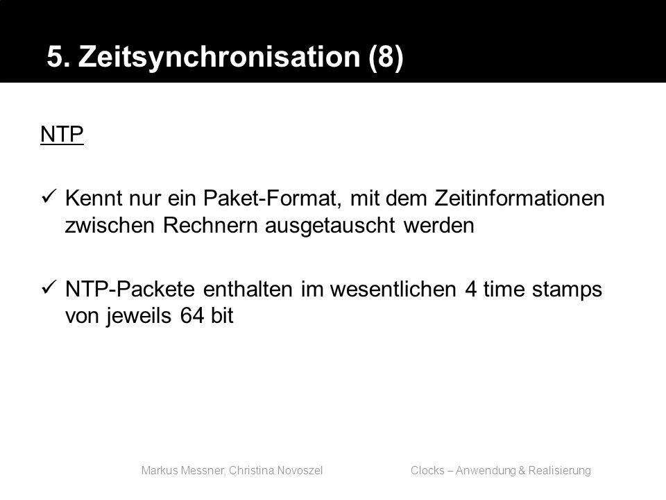 Markus Messner, Christina Novoszel Clocks – Anwendung & Realisierung NTP Kennt nur ein Paket-Format, mit dem Zeitinformationen zwischen Rechnern ausgetauscht werden NTP-Packete enthalten im wesentlichen 4 time stamps von jeweils 64 bit 5.