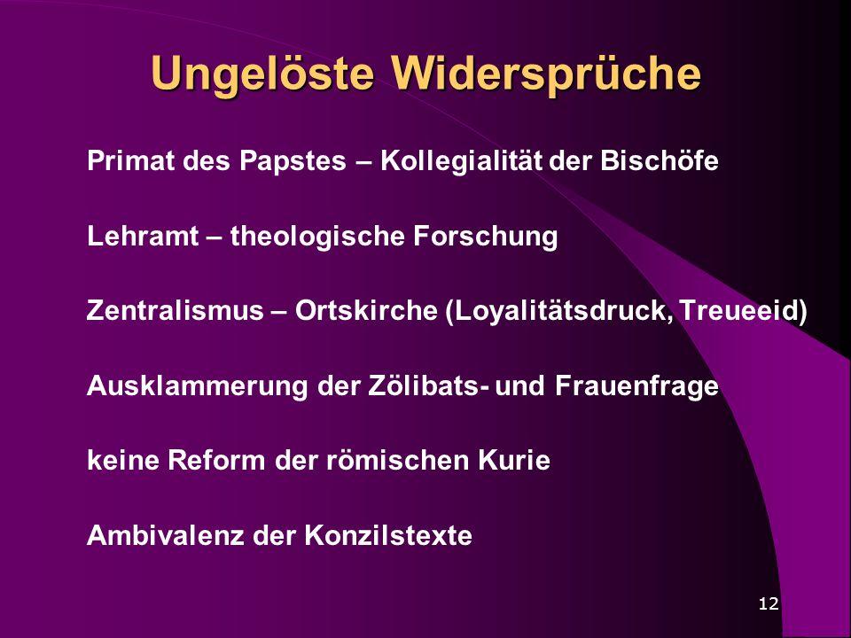 12 Ungelöste Widersprüche Primat des Papstes – Kollegialität der Bischöfe Lehramt – theologische Forschung Zentralismus – Ortskirche (Loyalitätsdruck,