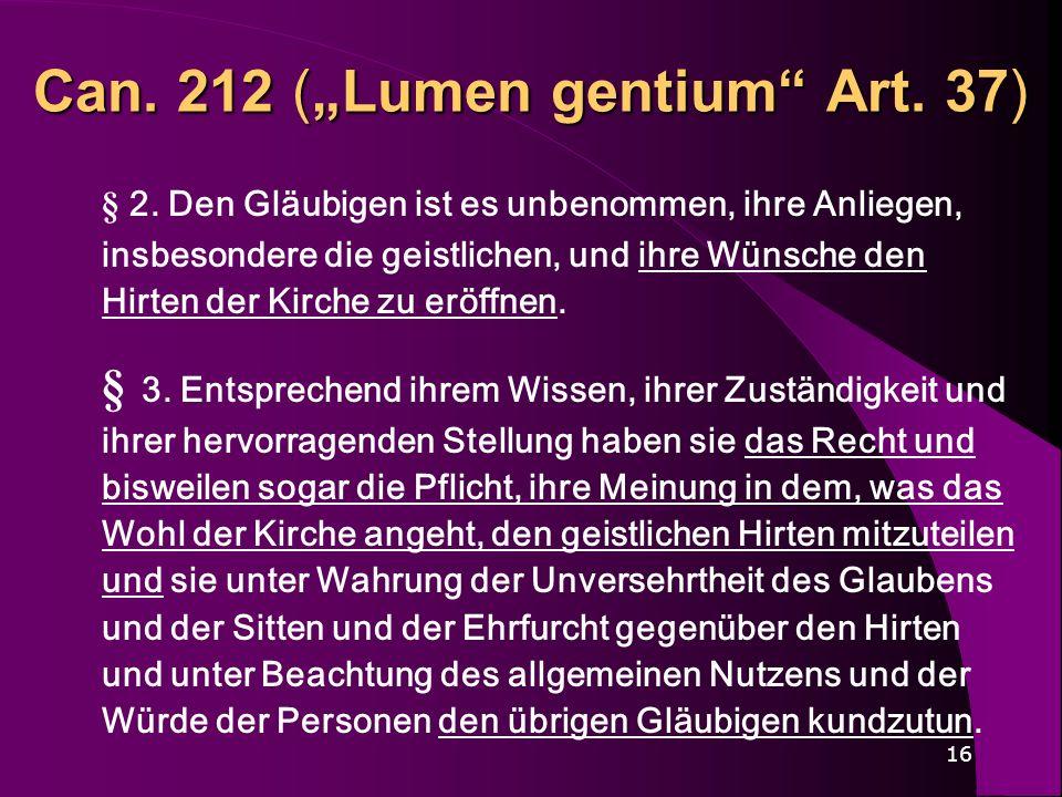 16 Can. 212 (Lumen gentium Art. 37) § 2. Den Gläubigen ist es unbenommen, ihre Anliegen, insbesondere die geistlichen, und ihre Wünsche den Hirten der