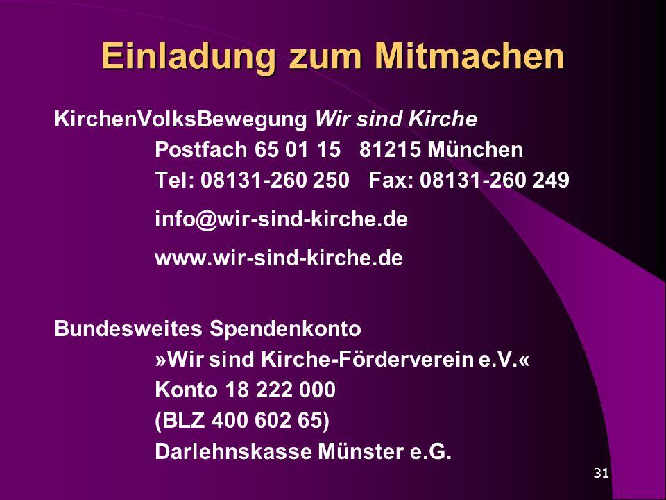 31 Einladung zum Mitmachen KirchenVolksBewegung Wir sind Kirche Postfach 65 01 15 81215 München Tel: 08131-260 250 Fax: 08131-260 249 info@wir-sind-ki