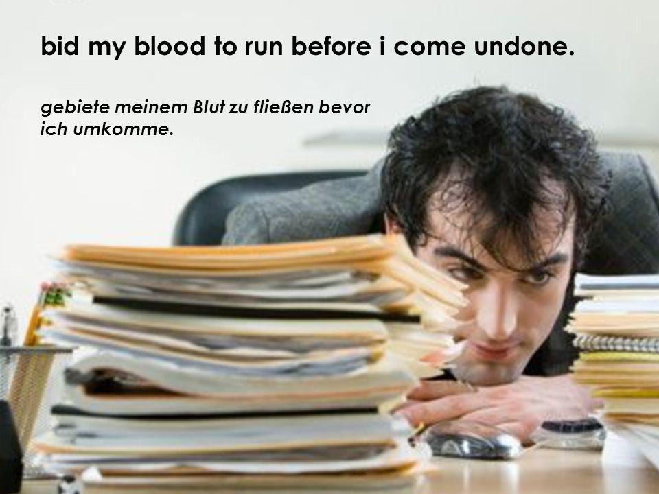 gebiete meinem Blut zu fließen bevor ich umkomme. bid my blood to run before i come undone.