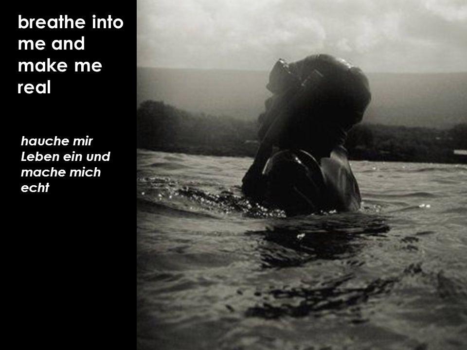 hauche mir Leben ein und mache mich echt breathe into me and make me real